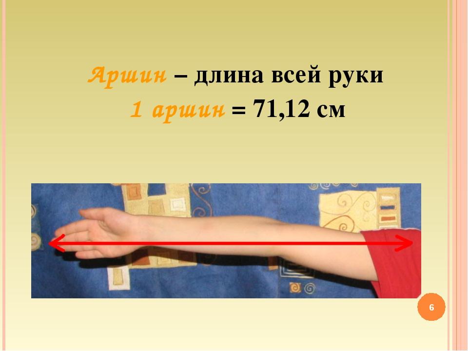 Аршин – длина всей руки 1 аршин = 71,12 см *