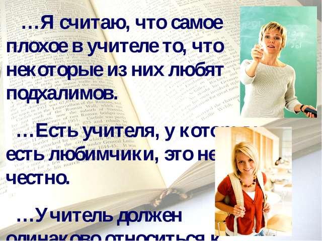 …Я считаю, что самое плохое в учителе то, что некоторые из них любят подхали...