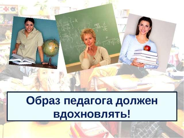 Образ педагога должен вдохновлять!