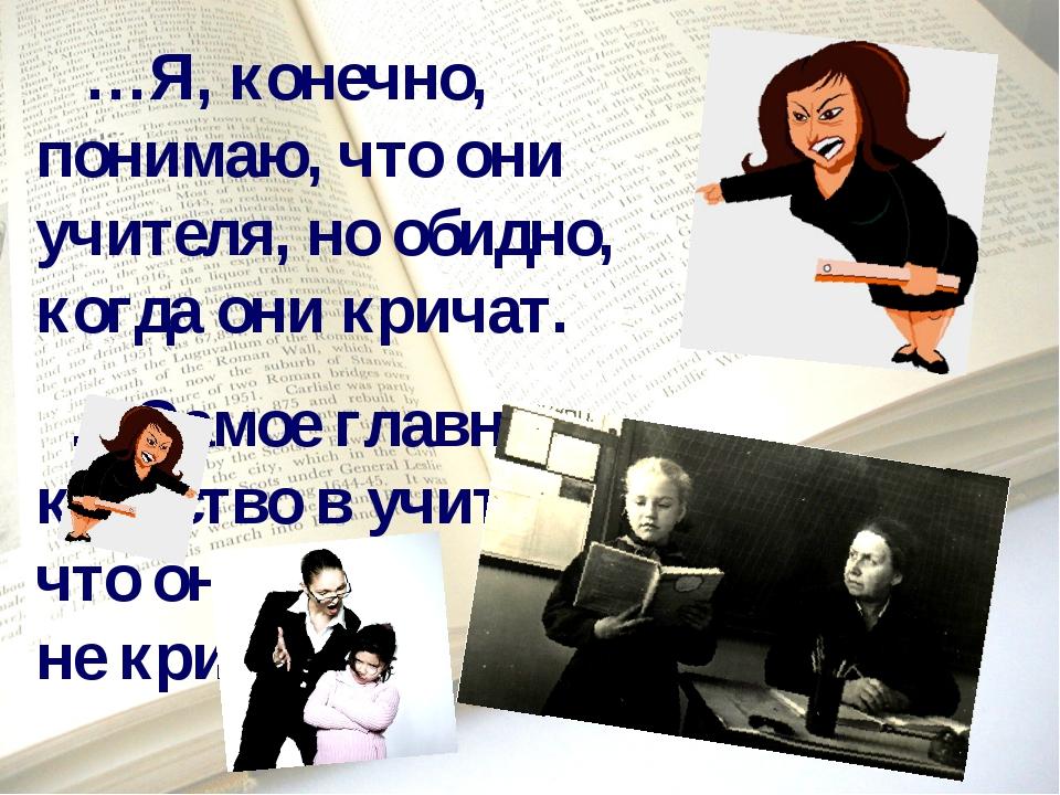 …Я, конечно, понимаю, что они учителя, но обидно, когда они кричат. …Самое г...