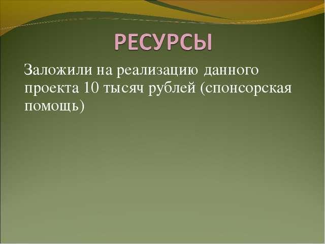 Заложили на реализацию данного проекта 10 тысяч рублей (спонсорская помощь)