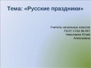 Тема: «Русские праздники» Учитель начальных классов ГБОУ СОШ № 947 Николаева