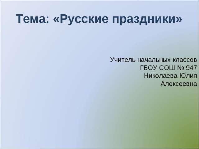 Тема: «Русские праздники» Учитель начальных классов ГБОУ СОШ № 947 Николаева...