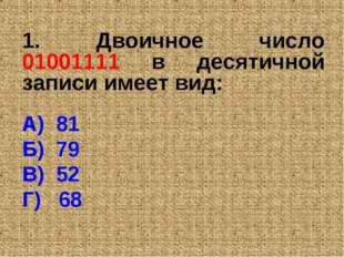 1. Двоичное число 01001111 в десятичной записи имеет вид: А) 81 Б) 79 В) 52 Г