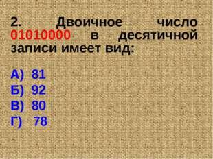 2. Двоичное число 01010000 в десятичной записи имеет вид: А) 81 Б) 92 В) 80 Г