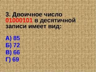 3. Двоичное число 01000101 в десятичной записи имеет вид: А) 85 Б) 72 В) 66 Г