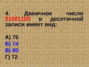4. Двоичное число 01001100 в десятичной записи имеет вид: А) 76 Б) 74 В) 80 Г