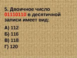 5. Двоичное число 01110110 в десятичной записи имеет вид: А) 112 Б) 116 В) 11