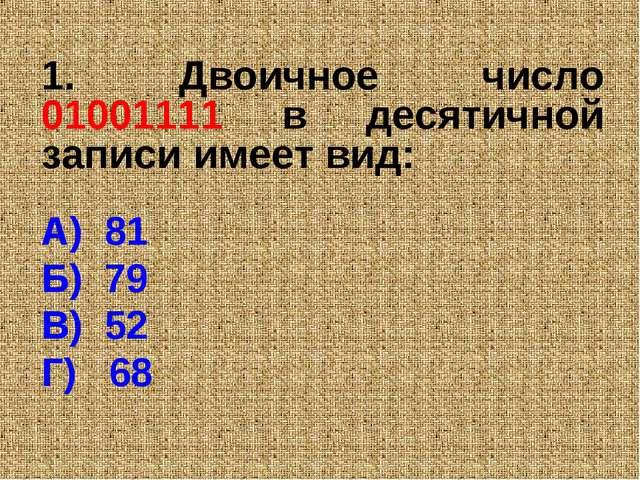 1. Двоичное число 01001111 в десятичной записи имеет вид: А) 81 Б) 79 В) 52 Г...