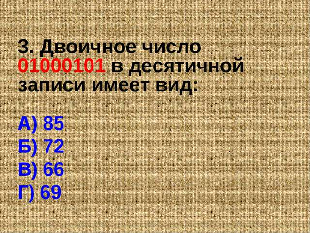 3. Двоичное число 01000101 в десятичной записи имеет вид: А) 85 Б) 72 В) 66 Г...