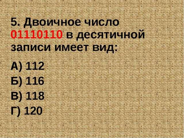 5. Двоичное число 01110110 в десятичной записи имеет вид: А) 112 Б) 116 В) 11...