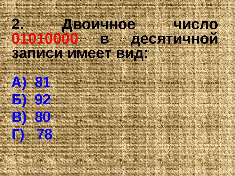 2. Двоичное число 01010000 в десятичной записи имеет вид: А) 81 Б) 92 В) 80 Г...