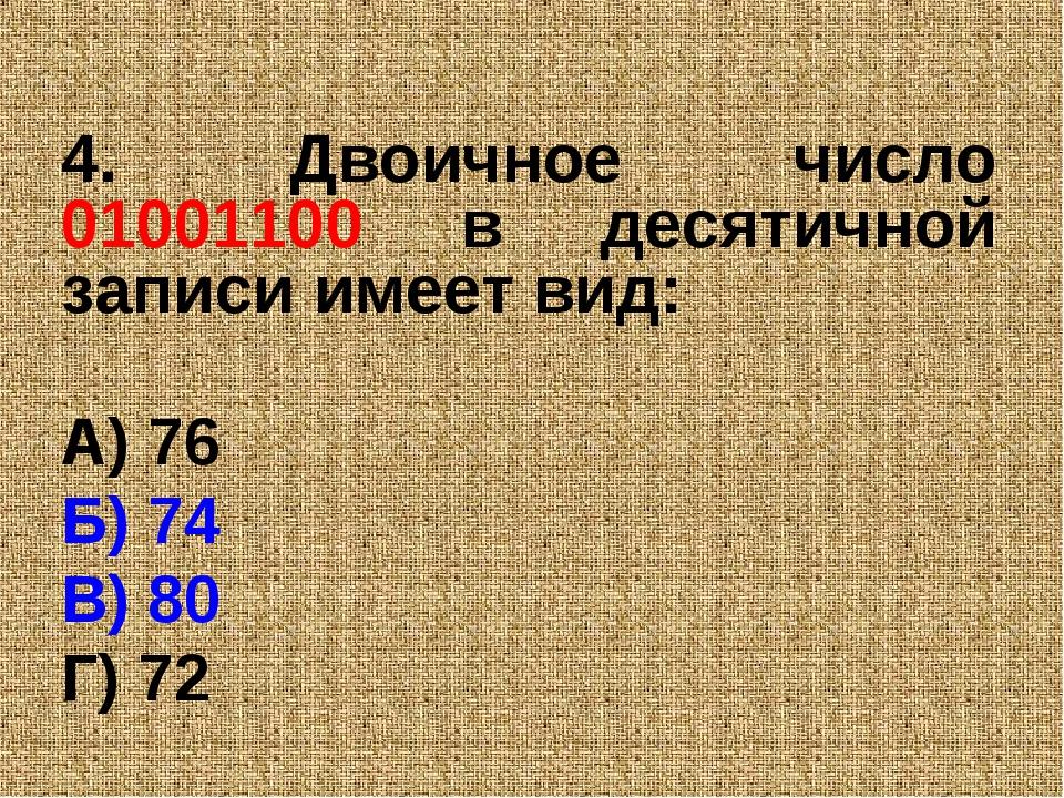 4. Двоичное число 01001100 в десятичной записи имеет вид: А) 76 Б) 74 В) 80 Г...