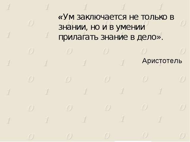 Аристотель «Ум заключается не только в знании, но и в умении прилагать знание...
