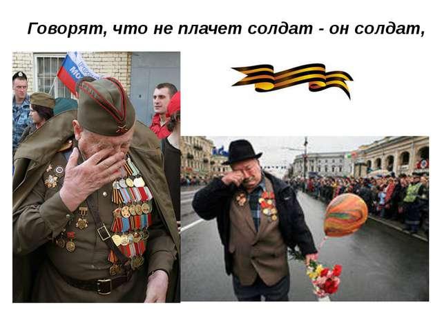 Говорят, что не плачет солдат - он солдат,