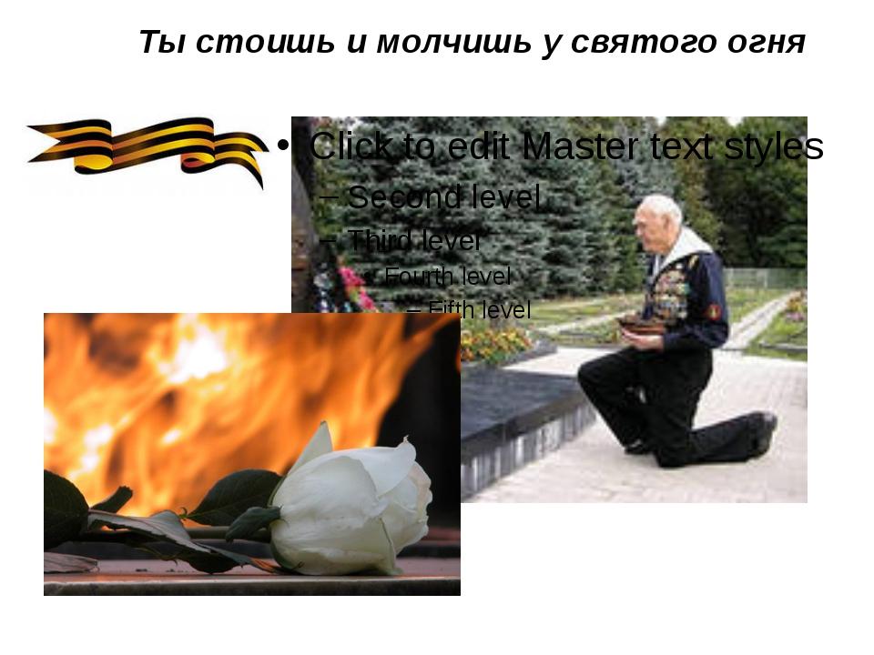 Ты стоишь и молчишь у святого огня
