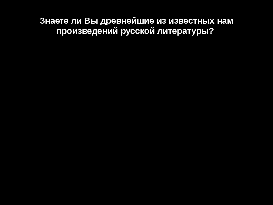 Знаете ли Вы древнейшие из известных нам произведений русской литературы?