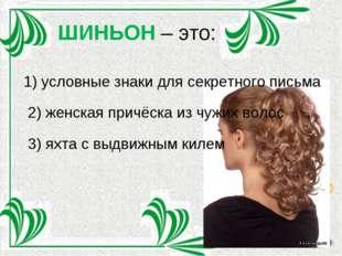 ШИНЬОН – это: 1) условные знаки для секретного письма 2) женская причёска из