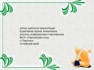 Автор шаблона презентации: Ермолаева Ирина Алексеевна учитель информатики и м