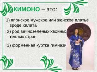 КИМОНО – это: 1) японское мужское или женское платье вроде халата 2) род вечн