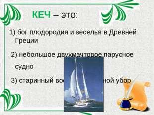 КЕЧ – это: 1) бог плодородия и веселья в Древней Греции 2) небольшое двухмачт