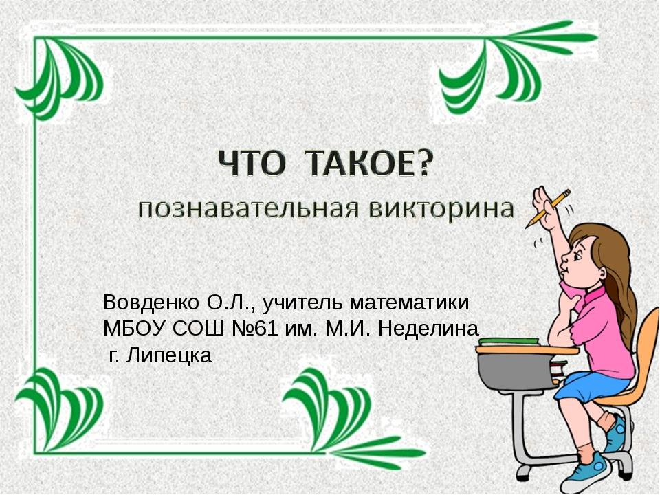 Вовденко О.Л., учитель математики МБОУ СОШ №61 им. М.И. Неделина г. Липецка