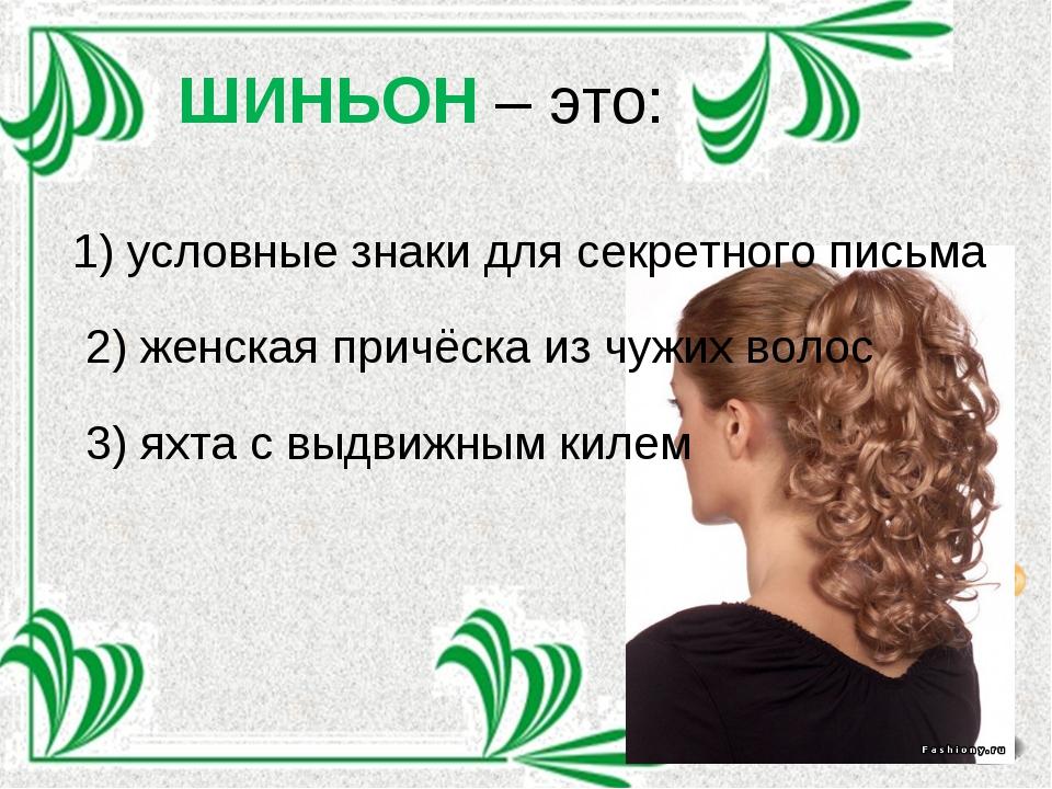 ШИНЬОН – это: 1) условные знаки для секретного письма 2) женская причёска из...