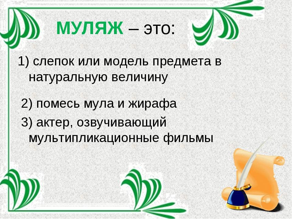 МУЛЯЖ – это: 1) слепок или модель предмета в натуральную величину 2) помесь м...