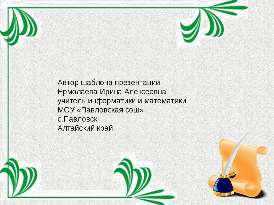 Автор шаблона презентации: Ермолаева Ирина Алексеевна учитель информатики и м...