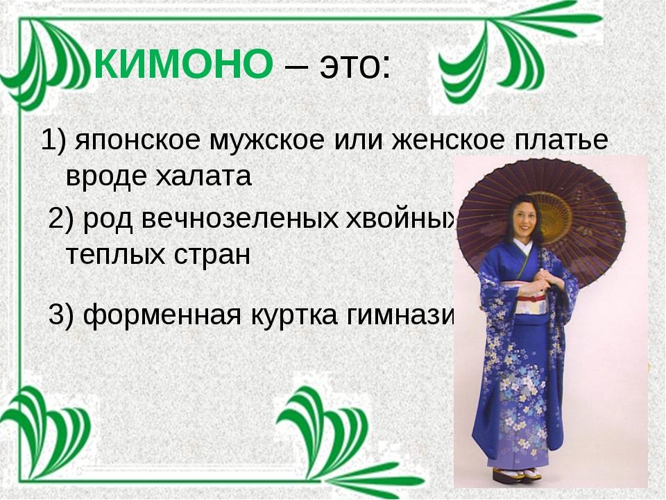 КИМОНО – это: 1) японское мужское или женское платье вроде халата 2) род вечн...