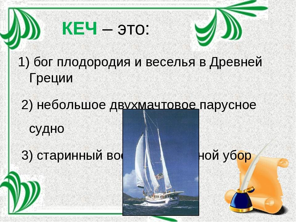 КЕЧ – это: 1) бог плодородия и веселья в Древней Греции 2) небольшое двухмачт...