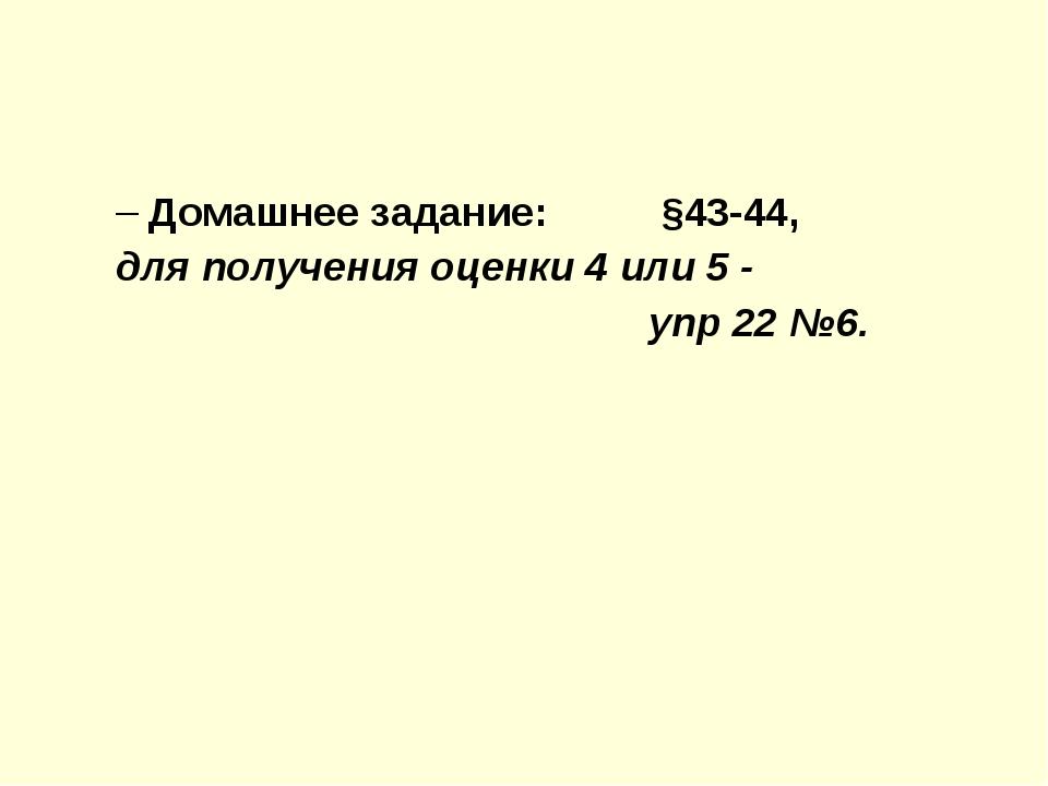 Домашнее задание: §43-44, для получения оценки 4 или 5 - упр 22 №6.