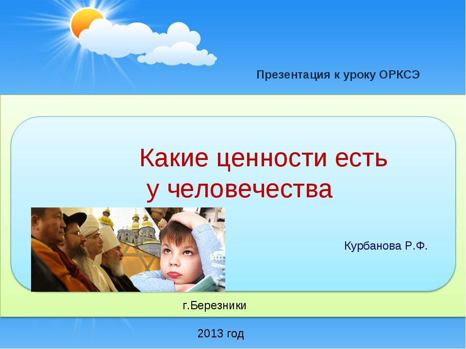 Какие ценности есть у человечества Курбанова Р.Ф. 2013 год г.Березники Презен...