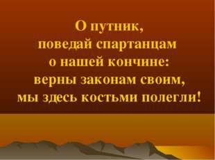 О путник, поведай спартанцам о нашей кончине: верны законам своим, мы здесь к