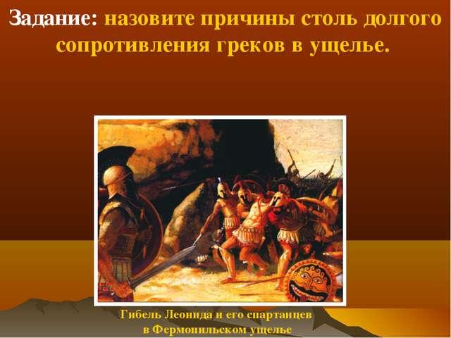Задание: назовите причины столь долгого сопротивления греков в ущелье. Гибель...