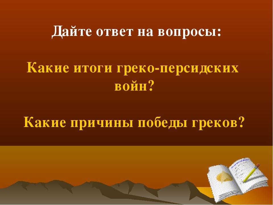 Дайте ответ на вопросы: Какие итоги греко-персидских войн? Какие причины поб...