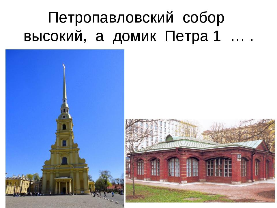 Петропавловский собор высокий, а домик Петра 1 … .