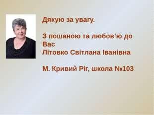 Дякую за увагу. З пошаною та любов'ю до Вас Літовко Світлана Іванівна М. Крив