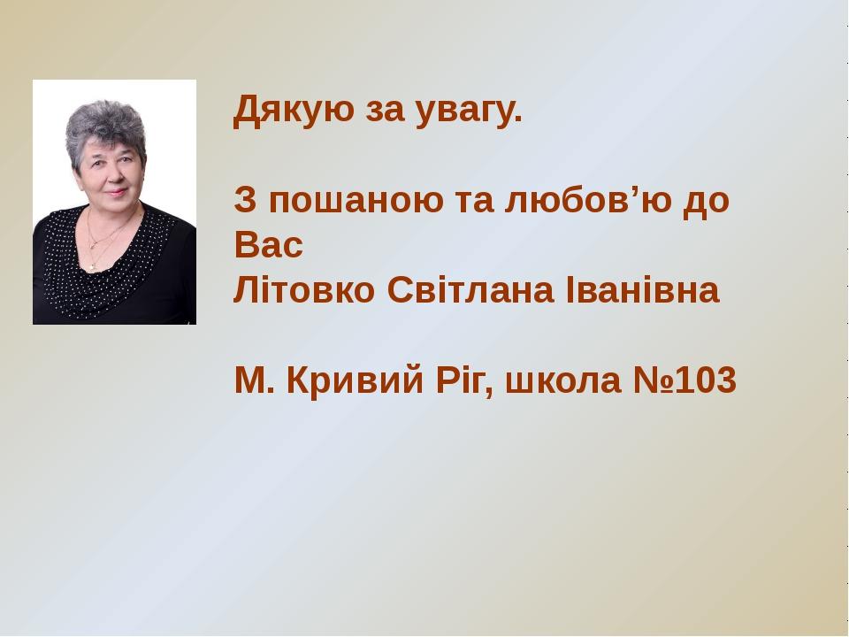 Дякую за увагу. З пошаною та любов'ю до Вас Літовко Світлана Іванівна М. Крив...