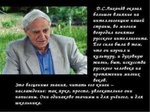 Д.С.Лихачёв оказал большое влияние на интеллигенцию нашей страны, во многом