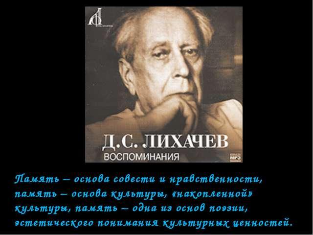 Память – основа совести и нравственности, память – основа культуры, «накоплен...