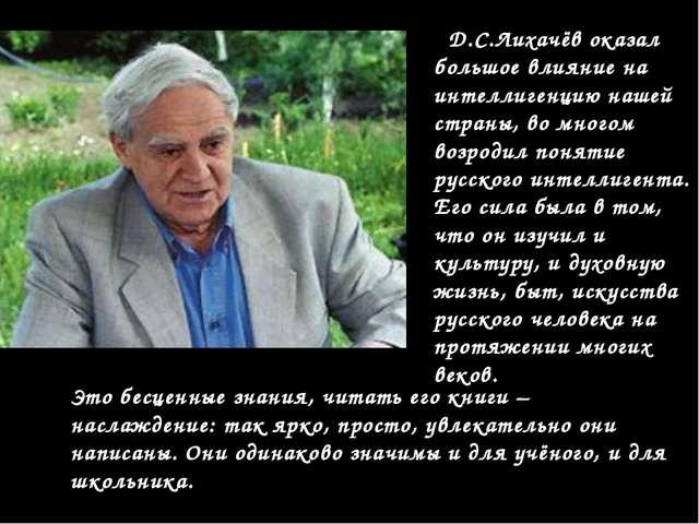 Д.С.Лихачёв оказал большое влияние на интеллигенцию нашей страны, во многом...