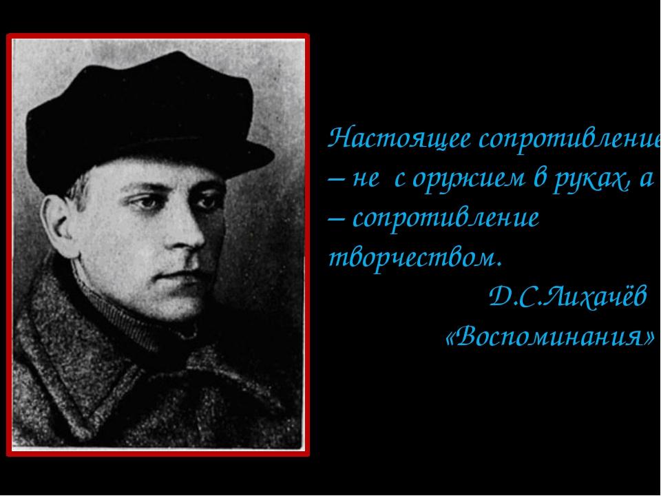 Настоящее сопротивление – не с оружием в руках, а – сопротивление творчеством...