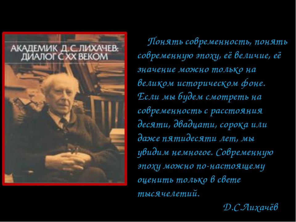 Понять современность, понять современную эпоху, её величие, её значение можн...