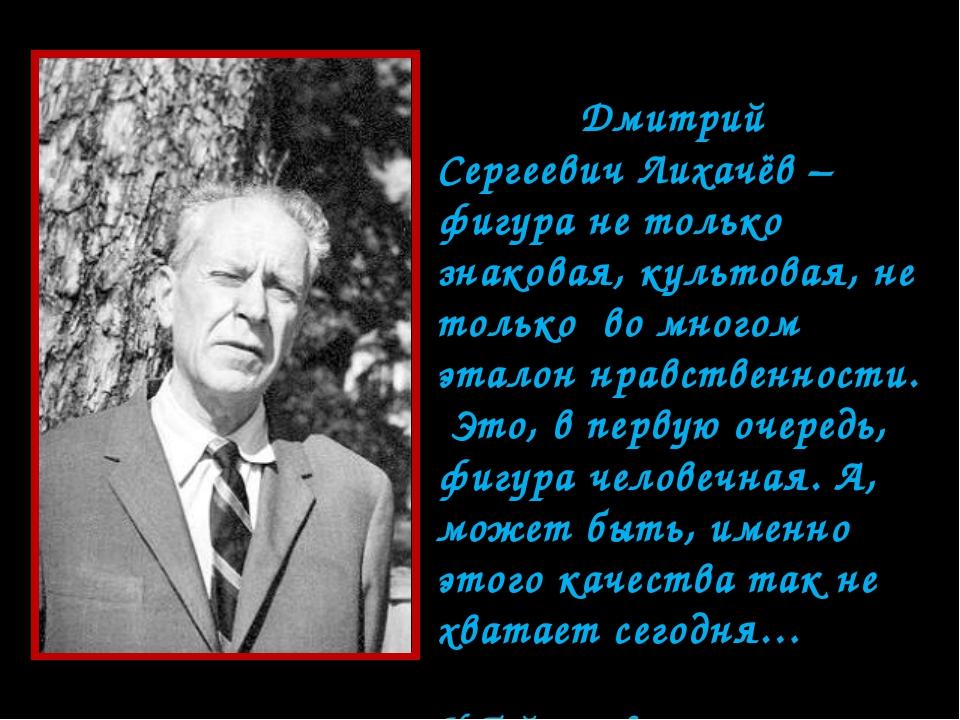 Дмитрий Сергеевич Лихачёв – фигура не только знаковая, культовая, не только...