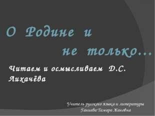 О Родине и не только… Читаем и осмысливаем Д.С. Лихачёва Учитель русского язы
