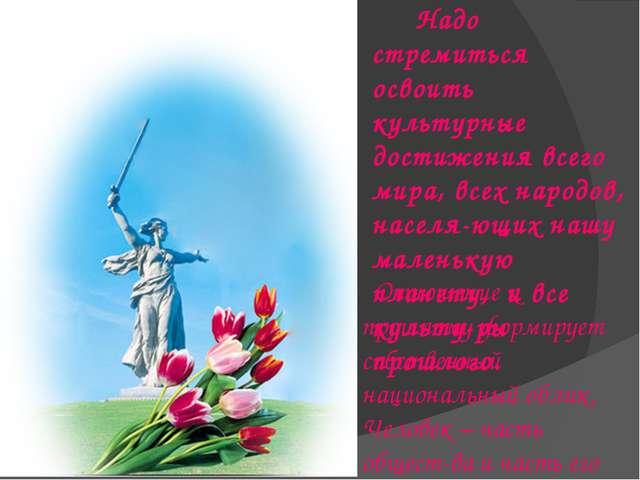 Надо стремиться освоить культурные достижения всего мира, всех народов, насе...