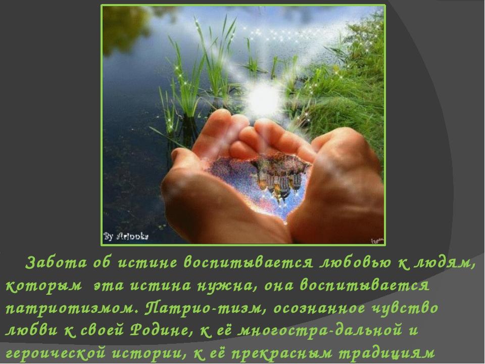 Забота об истине воспитывается любовью к людям, которым эта истина нужна, он...
