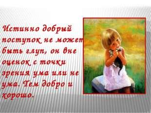 Истинно добрый поступок не может быть глуп, он вне оценок с точки зрения ума