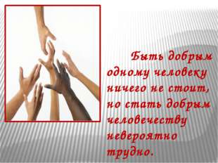 Быть добрым одному человеку ничего не стоит, но стать добрым человечеству не